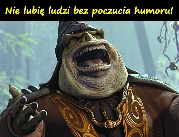 Nie lubię ludzi bez poczucia humoru! -.-