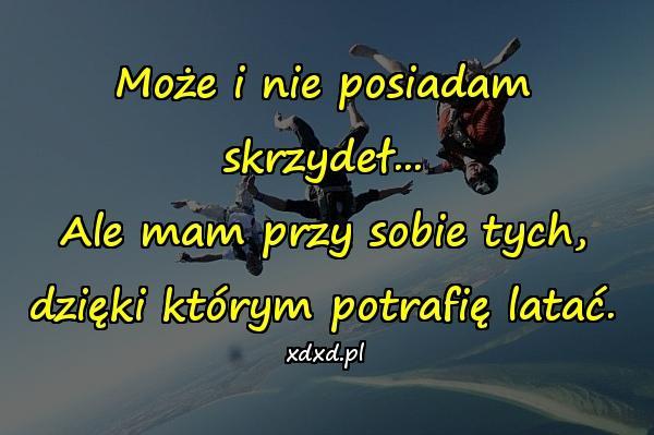 Może i nie posiadam skrzydeł... Ale mam przy sobie tych, dzięki którym potrafię latać.