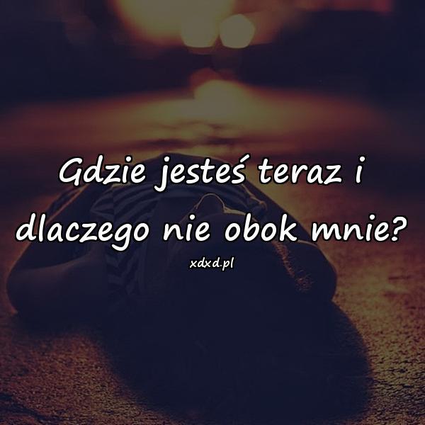 Gdzie jesteś teraz i dlaczego nie obok mnie?
