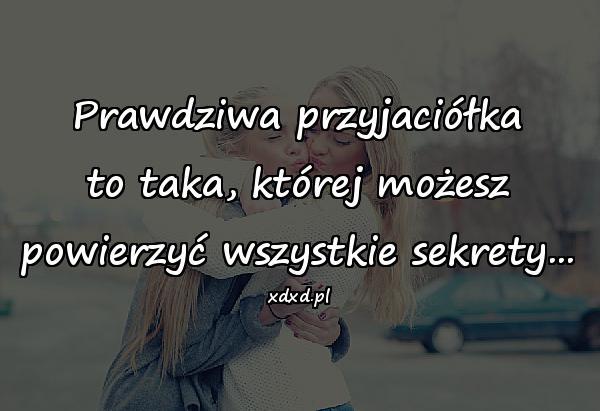 Prawdziwa przyjaciółka to taka, której możesz powierzyć wszystkie sekrety...