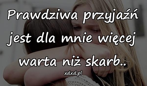 Prawdziwa przyjaźń jest dla mnie więcej warta niż skarb..