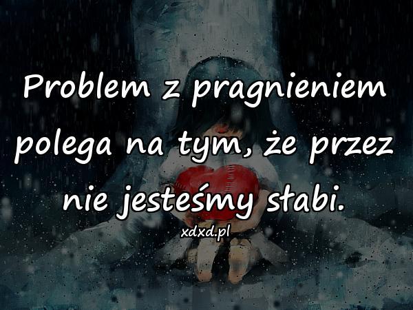 Problem z pragnieniem polega na tym, że przez nie jesteśmy słabi.