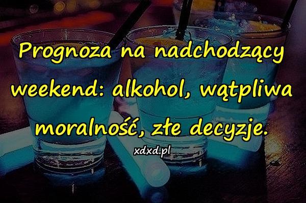Prognoza na nadchodzący weekend: alkohol, wątpliwa moralność, złe decyzje.