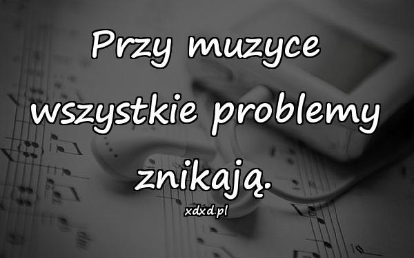 Przy muzyce wszystkie problemy znikają.