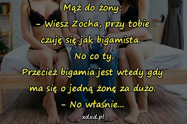 Mąż do żony: - Wiesz Zocha, przy tobie czuję się jak bigamista. No co ty. Przecież bigamia jest wtedy gdy ma się o jedną żonę za dużo. - No właśnie...