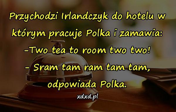 Przychodzi Irlandczyk do hotelu w którym pracuje Polka i zamawia: -Two tea to room two two! - Sram tam ram tam tam, odpowiada Polka.
