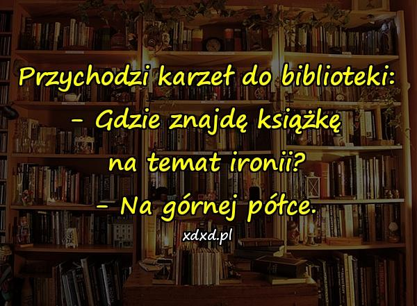 Przychodzi karzeł do biblioteki: - Gdzie znajdę książkę na temat ironii? - Na górnej półce.