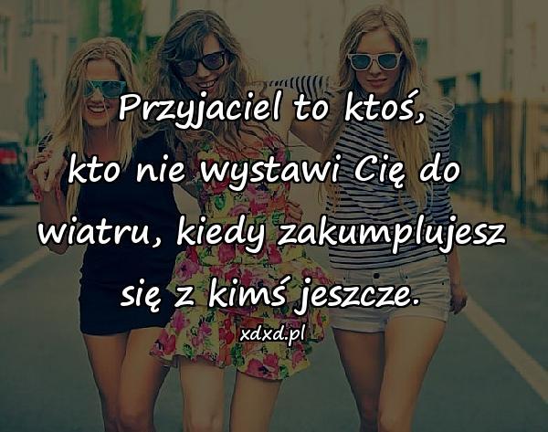 Przyjaciel to ktoś, kto nie wystawi Cię do wiatru, kiedy zakumplujesz się z kimś jeszcze.
