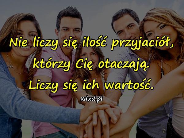 Nie liczy się ilość przyjaciół, którzy Cię otaczają. Liczy się ich wartość.