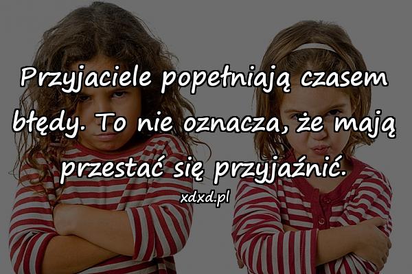 Przyjaciele popełniają czasem błędy. To nie oznacza, że mają przestać się przyjaźnić.