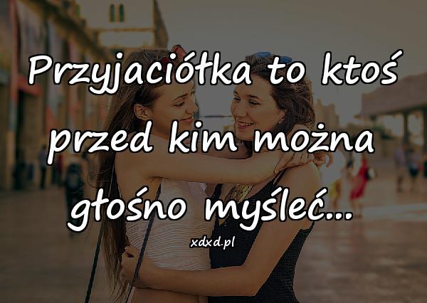Przyjaciółka to ktoś przed kim można głośno myśleć...