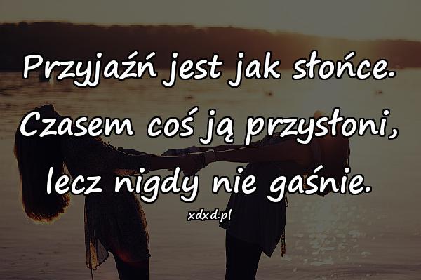 Przyjaźń jest jak słońce. Czasem coś ją przysłoni, lecz nigdy nie gaśnie.