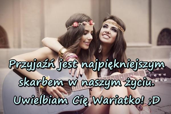 Przyjaźń jest najpiękniejszym skarbem w naszym życiu. Uwielbiam Cię Wariatko! ;D