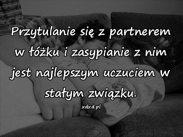 Przytulanie się z partnerem w łóżku i zasypianie z nim jest najlepszym uczuciem w stałym związku.