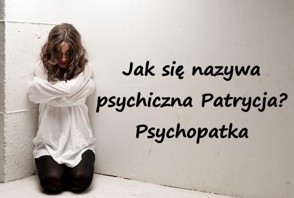 Jak się nazywa psychiczna Patrycja? Psychopatka