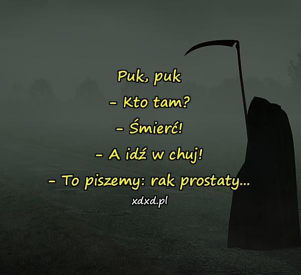 Puk, puk - Kto tam? - Śmierć! - A idź w chuj! - To piszemy: rak prostaty...