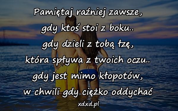 Pamiętaj raźniej zawsze, gdy ktoś stoi z boku.. gdy dzieli z tobą łzę, która spływa z twoich oczu.. gdy jest mimo kłopotów, w chwili gdy ciężko oddychać
