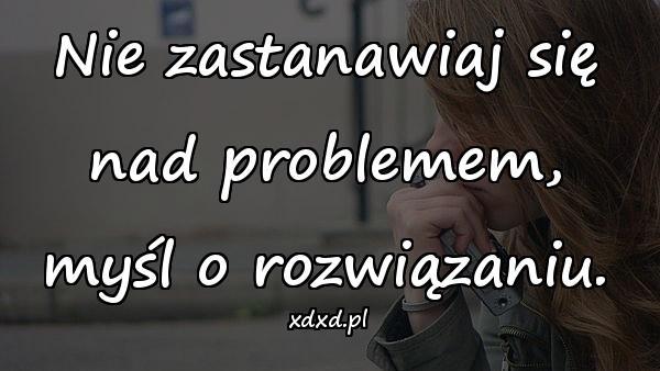 Nie zastanawiaj się nad problemem, myśl o rozwiązaniu.