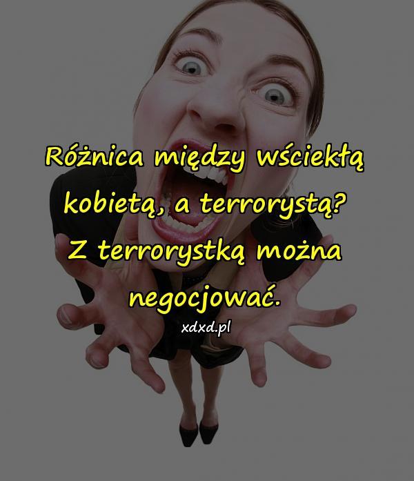 Różnica między wściekłą kobietą, a terrorystą? Z terrorystką można negocjować.