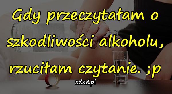 Gdy przeczytałam o szkodliwości alkoholu, rzuciłam czytanie. ;p