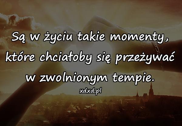 Są w życiu takie momenty, które chciałoby się przeżywać w zwolnionym tempie.