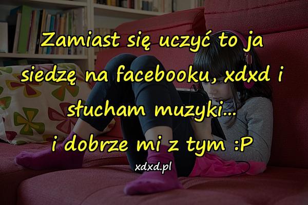 Zamiast się uczyć to ja siedzę na facebooku, xdxd i słucham muzyki... i dobrze mi z tym :P