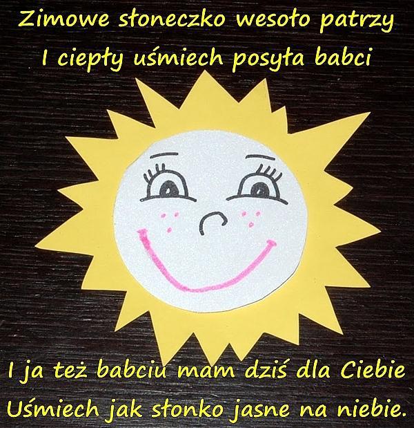 Zimowe słoneczko wesoło patrzy I ciepły uśmiech posyła babci I ja też babciu mam dziś dla Ciebie Uśmiech jak słonko jasne na niebie