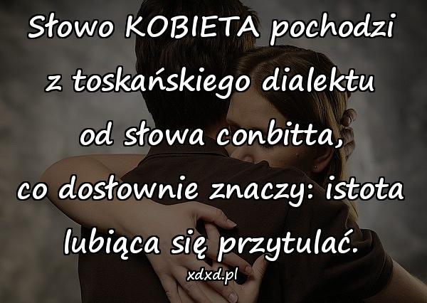 Słowo KOBIETA pochodzi z toskańskiego dialektu od słowa conbitta, co dosłownie znaczy: istota lubiąca się przytulać.