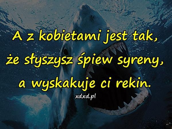 A z kobietami jest tak, że słyszysz śpiew syreny, a wyskakuje ci rekin.