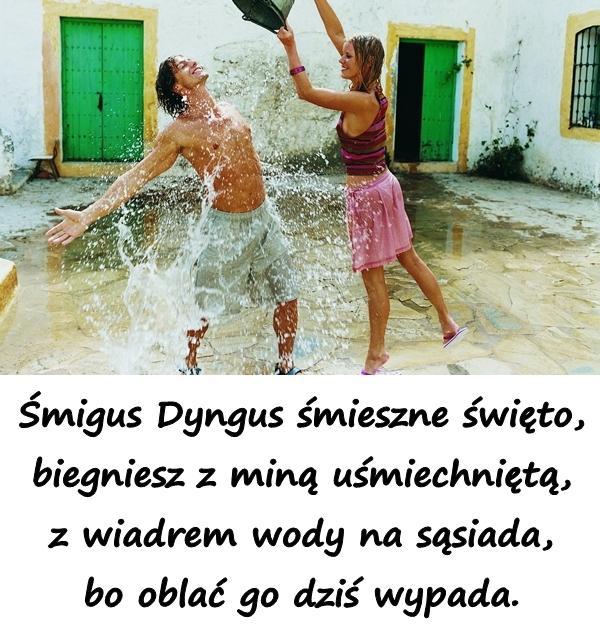 Śmigus Dyngus śmieszne święto, biegniesz z miną uśmiechniętą, z wiadrem wody na sąsiada, bo oblać go dziś wypada.