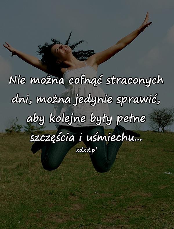 Nie można cofnąć straconych dni, można jedynie sprawić, aby kolejne były pełne szczęścia i uśmiechu...