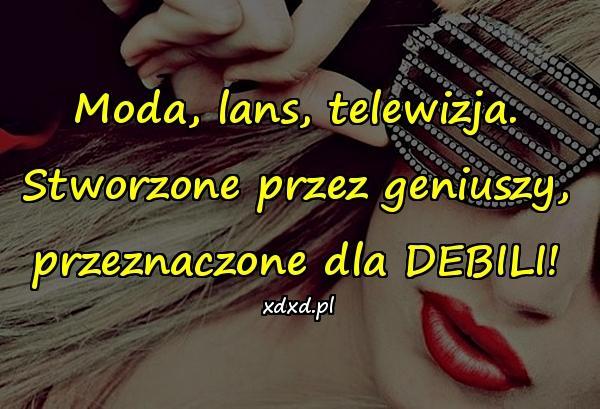 Moda, lans, telewizja. Stworzone przez geniuszy, przeznaczone dla DEBILI!