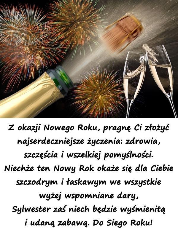 Z okazji Nowego Roku, pragnę Ci złożyć najserdeczniejsze życzenia: zdrowia, szczęścia i wszelkiej pomyślności. Niechże ten Nowy Rok okaże się dla Ciebie szczodrym i łaskawym we wszystkie wyżej wspomniane dary, Sylwester zaś niech będzie wyśmienitą i udaną zabawą. Do Siego Roku!