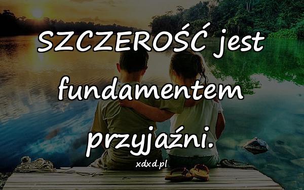 SZCZEROŚĆ jest fundamentem przyjaźni.