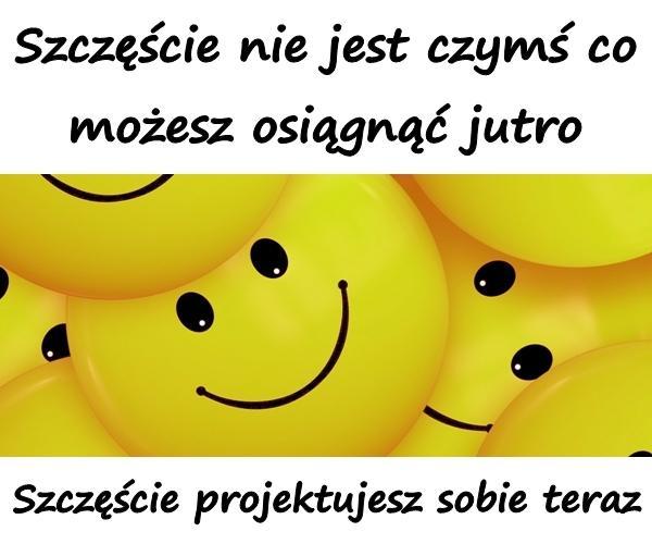 Szczęście nie jest czymś co możesz osiągnąć jutro. Szczęście projektujesz sobie teraz.