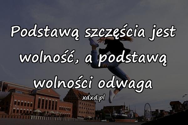Podstawą szczęścia jest wolność, a podstawą wolności odwaga