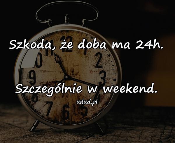 Szkoda, że doba ma 24h. Szczególnie w weekend.
