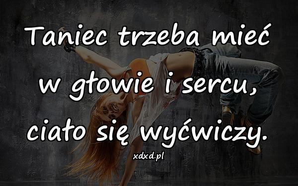 Taniec trzeba mieć w głowie i sercu, ciało się wyćwiczy.