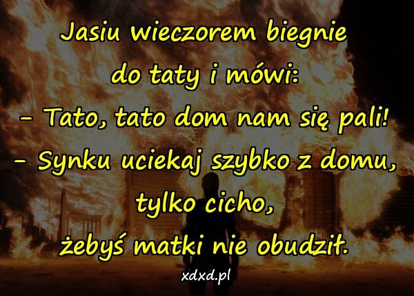 Jasiu wieczorem biegnie do taty i mówi: - Tato, tato dom nam się pali! - Synku uciekaj szybko z domu, tylko cicho, żebyś matki nie obudził.