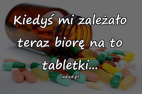 Kiedyś mi zależało teraz biorę na to tabletki...