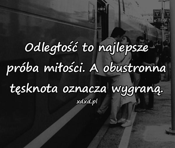 Odległość to najlepsze próba miłości. A obustronna tęsknota oznacza wygraną.