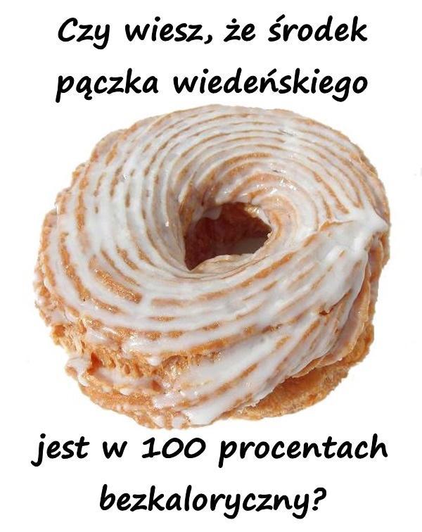Czy wiesz, że środek pączka wiedeńskiego jest w 100 procentach bezkaloryczny?