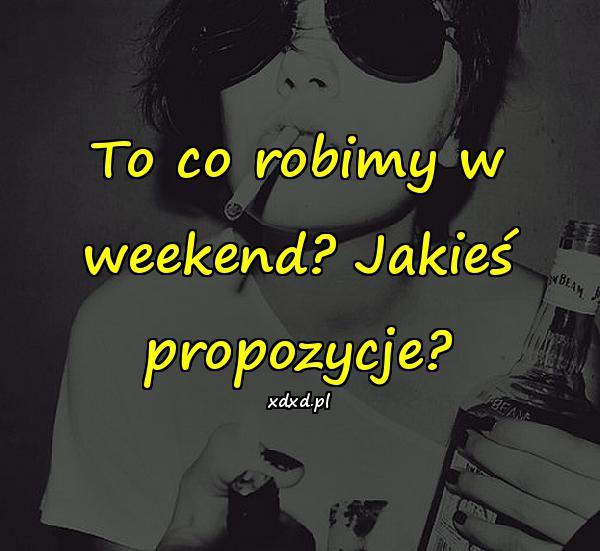 To co robimy w weekend? Jakieś propozycje?