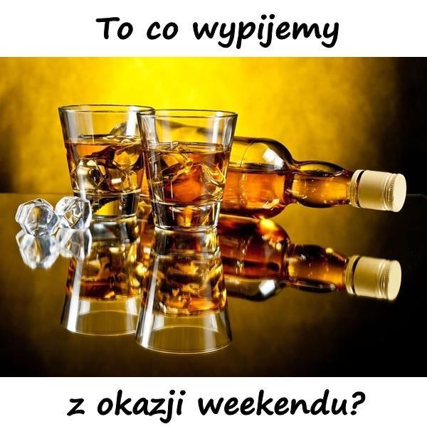 To co wypijemy z okazji weekendu?