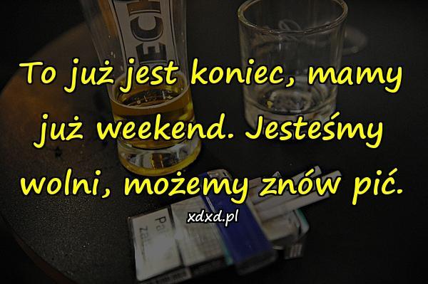 To już jest koniec, mamy już weekend. Jesteśmy wolni, możemy znów pić.