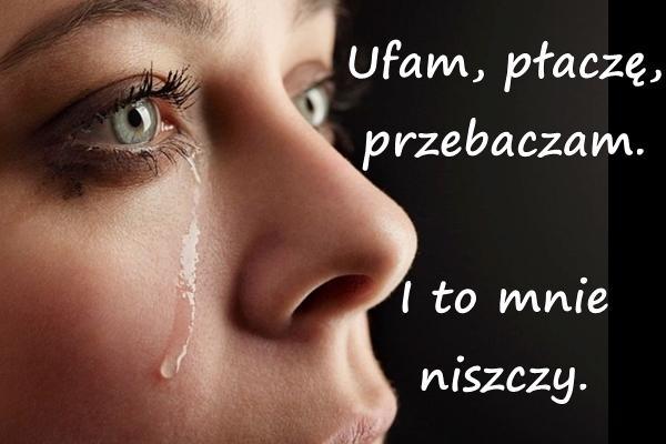 Ufam, płaczę, przebaczam. I to mnie niszczy.