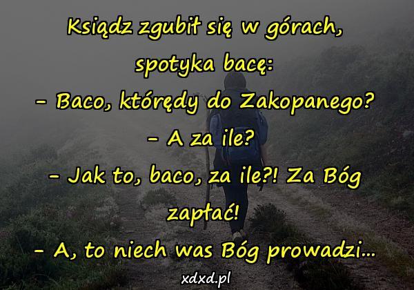 Ksiądz zgubił się w górach, spotyka bacę: - Baco, którędy do Zakopanego? - A za ile? - Jak to, baco, za ile?! Za Bóg zapłać! - A, to niech was Bóg prowadzi...