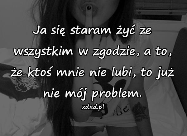 Ja się staram żyć ze wszystkim w zgodzie, a to, że ktoś mnie nie lubi, to już nie mój problem.