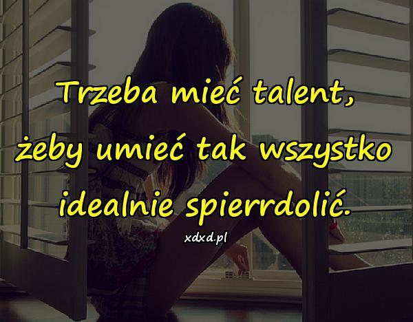 Trzeba mieć talent, żeby umieć tak wszystko idealnie spierrdolić.