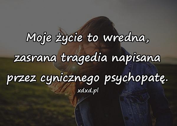 Moje życie to wredna, zasrana tragedia napisana przez cynicznego psychopatę.